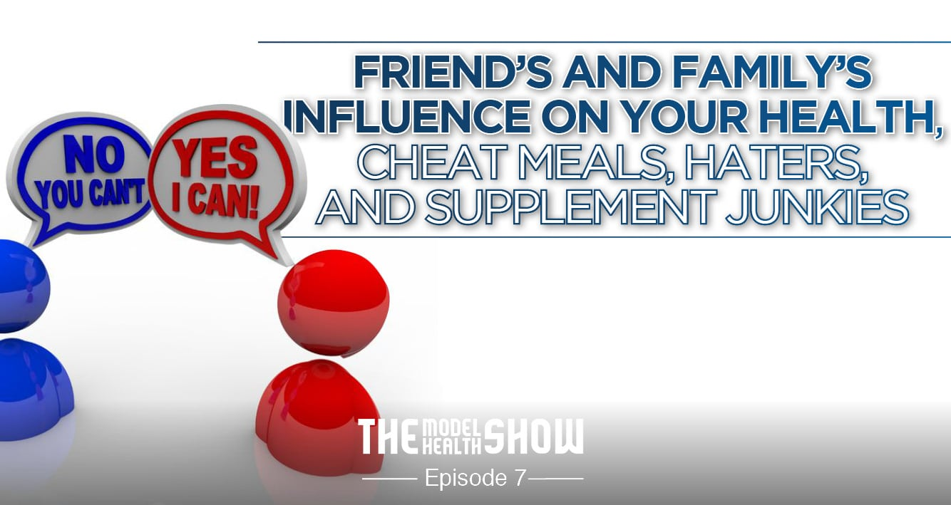 Friend's And Family's Influence On Your Health, Cheat Meals, Haters, And Supplement Junkies