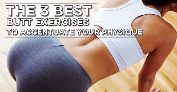 b64a7bbb9 How To Build A Better Butt - The 3 Best Butt Exercises To Accentuate Your  Physique