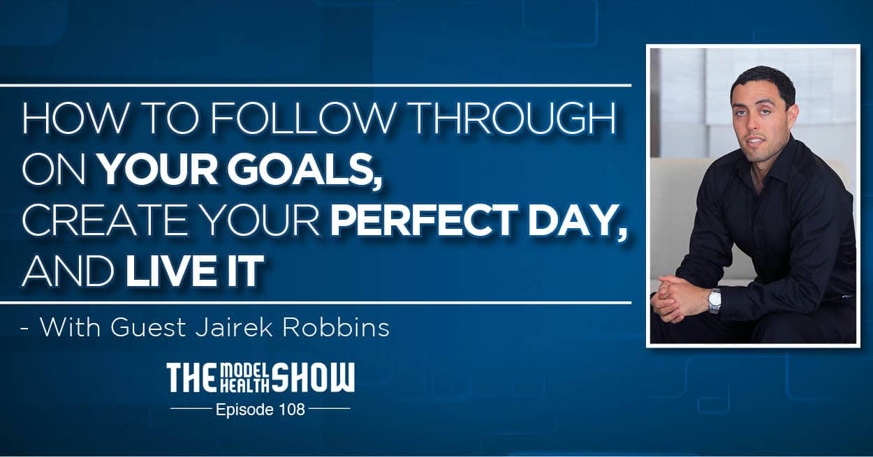 How To Follow Through On Your Goals, Create Your Perfect Day, And LIVE IT - With Jairek Robbins