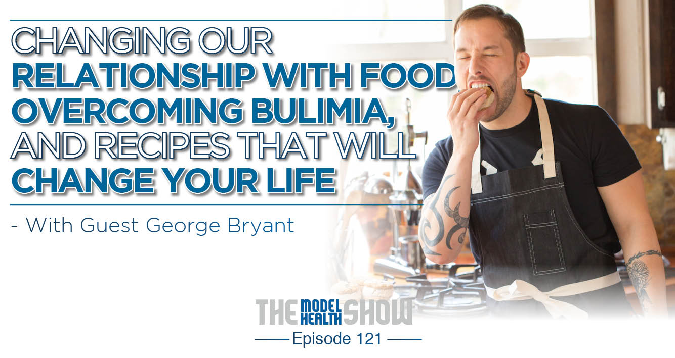 Changing Our Relationship With Food, Overcoming Bulimia, And Recipes That Will Change Your Life - With George Bryant