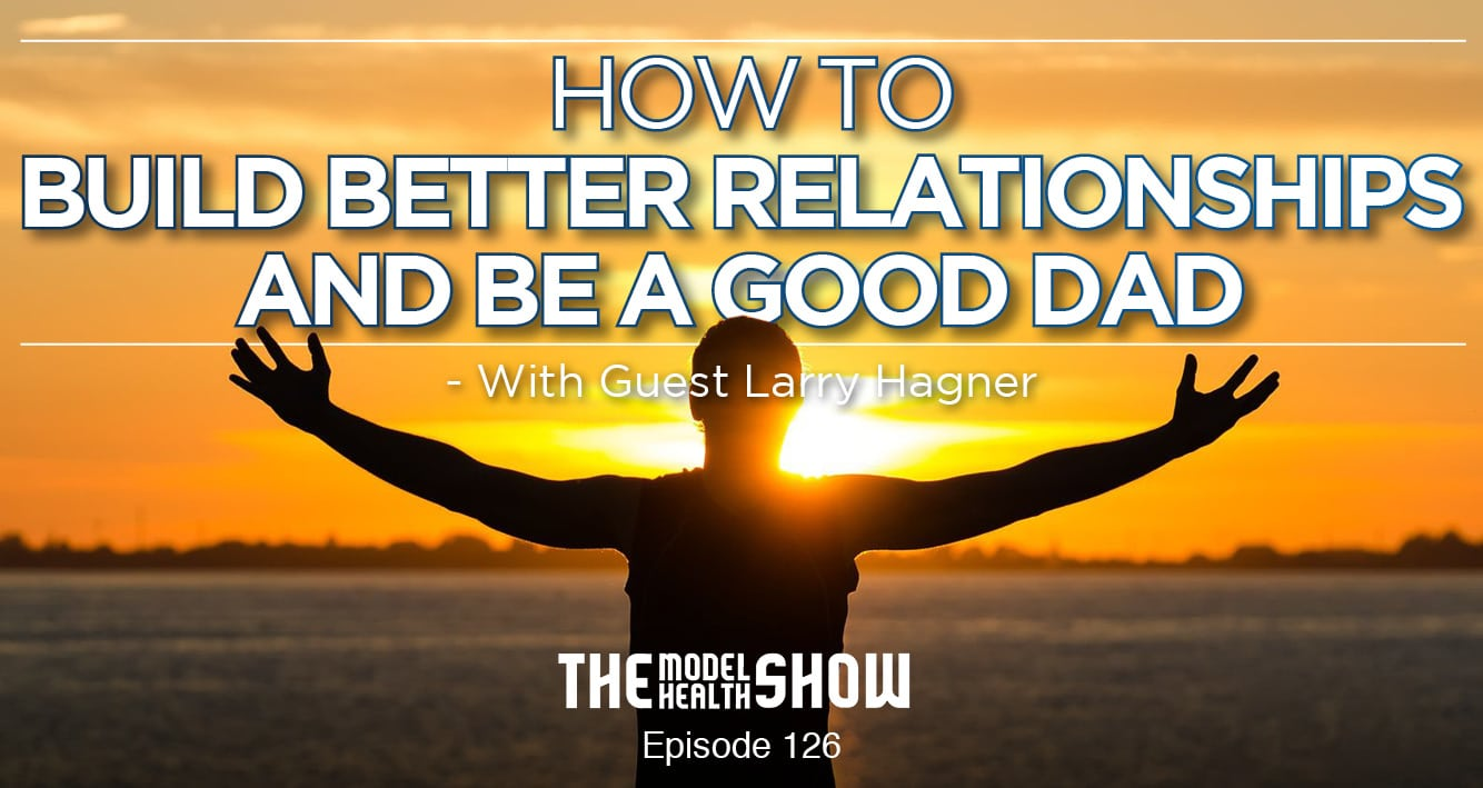 How To Build Better Relationships And Be A Good Dad - With Larry Hagner