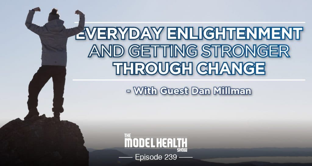 Everyday Enlightenment And Getting Stronger Through Change - With Dan Millman