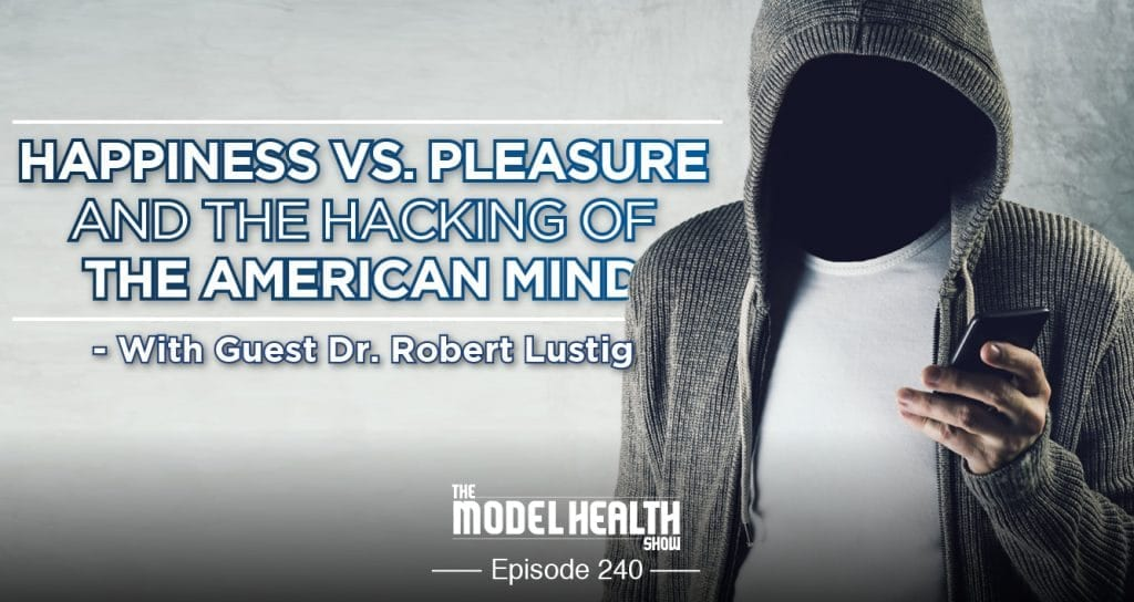 Happiness Vs. Pleasure And The Hacking Of The American Mind - With Dr. Robert Lustig