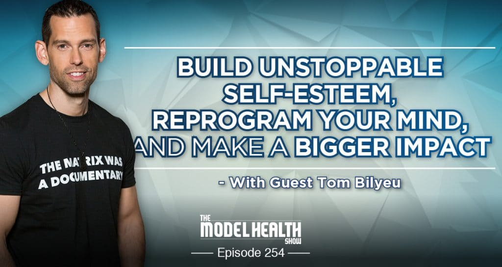 Build Unstoppable Self-Esteem, Reprogram Your Mind, And Make A Bigger Impact - With Tom Bilyeu