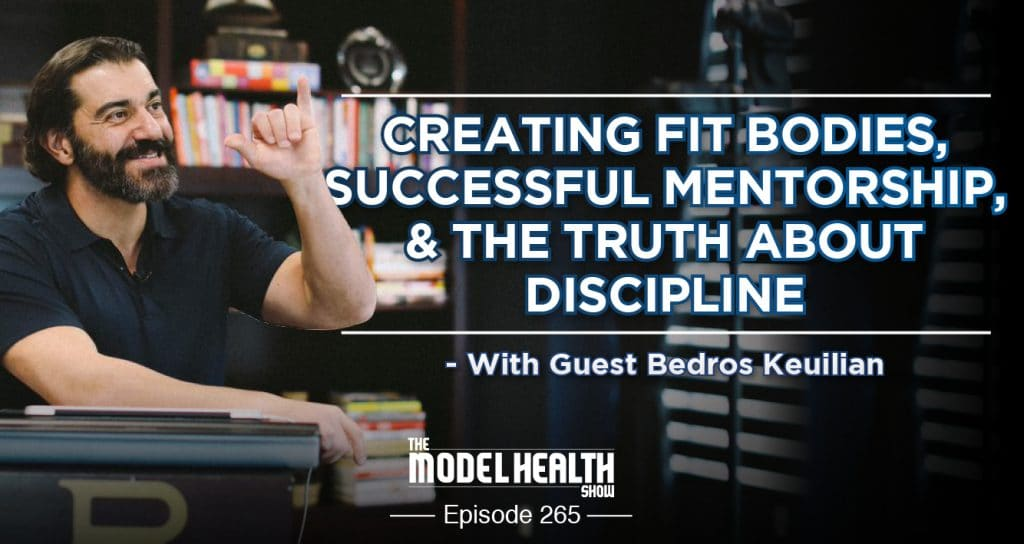 Creating Fit Bodies, Successful Mentorship, & The Truth About Discipline - With Bedros Keuilian