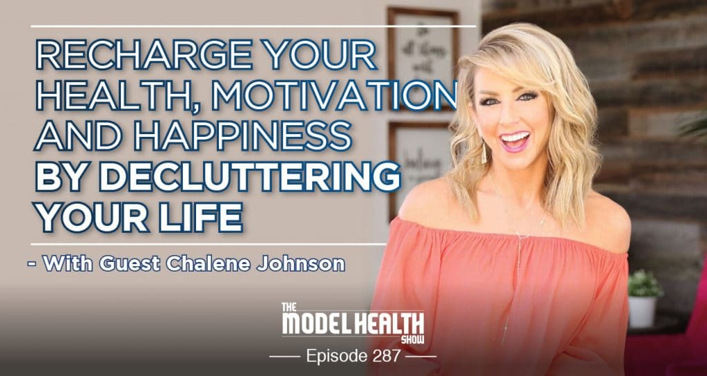 Recharge Your Health, Motivation, And Happiness By Decluttering Your Life - With Guest Chalene Johnson