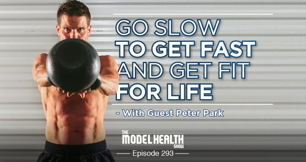 c502cb045d970 TMHS 293: Go Slow To Get Fast And Get Fit For Life - With Guest Peter Park  - The Model Health Show