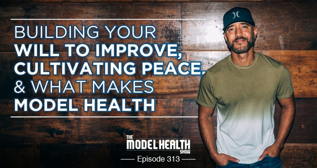 82b7c8b7a TMHS 313: Building Your Will To Improve, Cultivating Peace, & What Makes  Model Health - The Model Health Show
